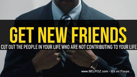 Change your friends - Cut out the people in your life who are not contributing to your life